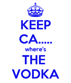 Poster: KEEP CA..... where's THE  VODKA