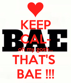 Poster: KEEP CAL- oh my gosh... THAT'S  BAE !!!