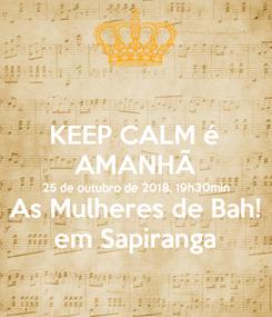 Poster: KEEP CALM é AMANHÃ 25 de outubro de 2018, 19h30min As Mulheres de Bah! em Sapiranga