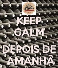 Poster: KEEP CALM é DEPOIS DE  AMANHÃ
