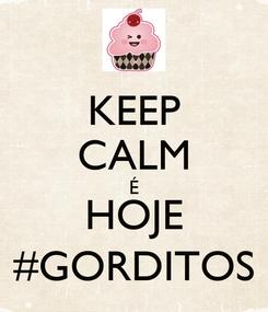 Poster: KEEP CALM É HOJE #GORDITOS