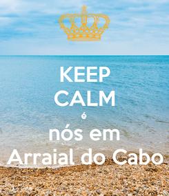 Poster: KEEP CALM é nós em Arraial do Cabo
