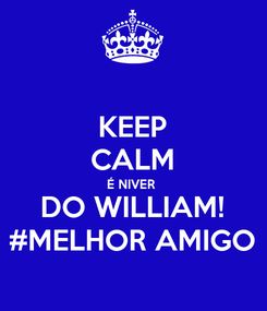 Poster: KEEP CALM É NIVER  DO WILLIAM! #MELHOR AMIGO