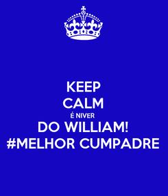 Poster: KEEP CALM É NIVER  DO WILLIAM! #MELHOR CUMPADRE
