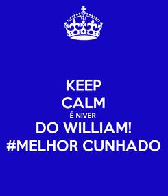 Poster: KEEP CALM É NIVER  DO WILLIAM! #MELHOR CUNHADO