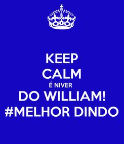 Poster: KEEP CALM É NIVER  DO WILLIAM! #MELHOR DINDO