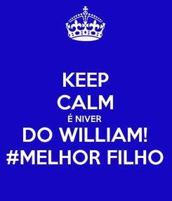 Poster: KEEP CALM É NIVER  DO WILLIAM! #MELHOR FILHO