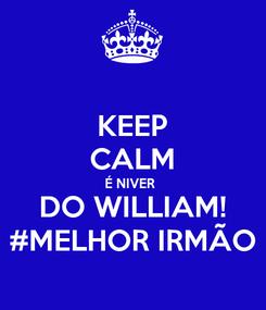Poster: KEEP CALM É NIVER  DO WILLIAM! #MELHOR IRMÃO
