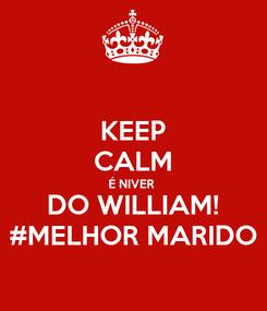 Poster: KEEP CALM É NIVER  DO WILLIAM! #MELHOR MARIDO
