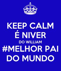 Poster: KEEP CALM É NIVER DO WILLIAM #MELHOR PAI DO MUNDO