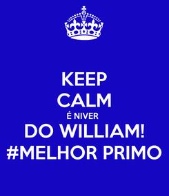 Poster: KEEP CALM É NIVER  DO WILLIAM! #MELHOR PRIMO
