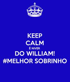 Poster: KEEP CALM É NIVER  DO WILLIAM! #MELHOR SOBRINHO
