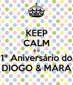 Poster: KEEP CALM é o 1º Aniversário do DIOGO & MARA