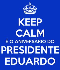 Poster: KEEP CALM É O ANIVERSÁRIO DO PRESIDENTE EDUARDO