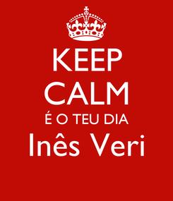 Poster: KEEP CALM É O TEU DIA Inês Veri