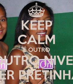 Poster: KEEP CALM É OUTRO OUTRO NIVEL SER PRETINHA