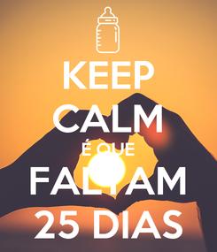 Poster: KEEP CALM É QUE FALTAM 25 DIAS