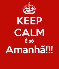 Poster: KEEP CALM É só Amanhã!!!