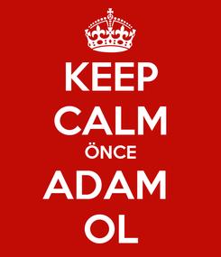Poster: KEEP CALM ÖNCE ADAM  OL
