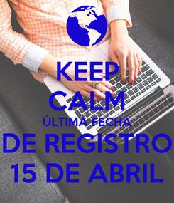 Poster: KEEP CALM ÚLTIMA FECHA DE REGISTRO 15 DE ABRIL
