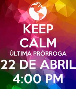 Poster: KEEP CALM ÚLTIMA PRÓRROGA 22 DE ABRIL 4:00 PM
