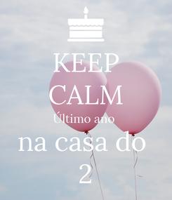 Poster: KEEP CALM Último ano  na casa do  2