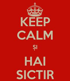 Poster: KEEP CALM ȘI HAI SICTIR