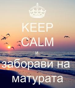 Poster: KEEP CALM и  заборави на  матурата