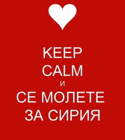 Poster: KEEP CALM И СЕ МОЛЕТЕ  ЗА СИРИЯ