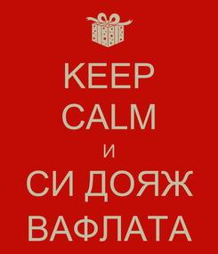 Poster: KEEP CALM И СИ ДОЯЖ ВАФЛАТА
