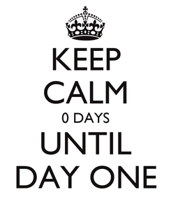 Poster: KEEP CALM 0 DAYS UNTIL DAY ONE