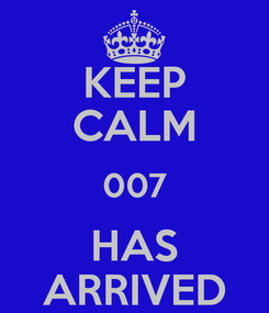 Poster: KEEP CALM 007 HAS ARRIVED