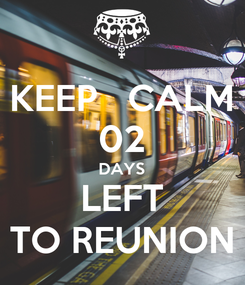 Poster: KEEP   CALM 02 DAYS LEFT TO REUNION