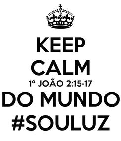 Poster: KEEP CALM 1º JOÃO 2:15-17 DO MUNDO #SOULUZ