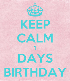 Poster: KEEP CALM 1 DAYS BIRTHDAY