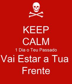 Poster: KEEP CALM 1 Dia o Teu Passado Vai Estar a Tua  Frente