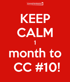 Poster: KEEP CALM 1 month to  CC #10!