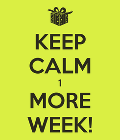 Poster: KEEP CALM 1 MORE WEEK!