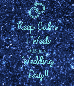 Poster: Keep Calm 1 Week Until Your Wedding Day!!