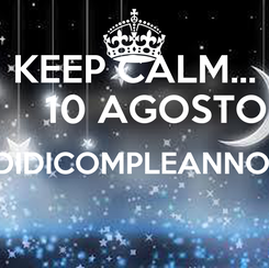 Poster: KEEP CALM...     10 AGOSTO DIDICOMPLEANNO!