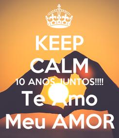 Poster: KEEP CALM 10 ANOS JUNTOS!!!! Te Amo Meu AMOR
