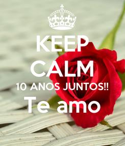 Poster: KEEP CALM 10 ANOS JUNTOS!! Te amo