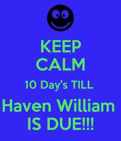 Poster: KEEP CALM 10 Day's TILL  Haven William  IS DUE!!!