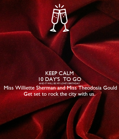 Poster: KEEP CALM 10 DAY'S  TO GO AND IT WILL BE MY LOVE'S BIRTHDAY  Miss Williette Sherman and Miss Theodosia Gould Get set to rock the city with us.