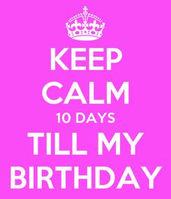 Poster: KEEP CALM 10 DAYS TILL MY BIRTHDAY