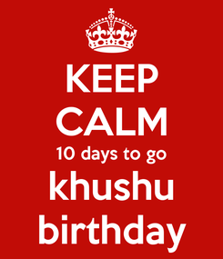 Poster: KEEP CALM 10 days to go khushu birthday