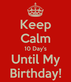Poster: Keep Calm 10 Day's Until My Birthday!