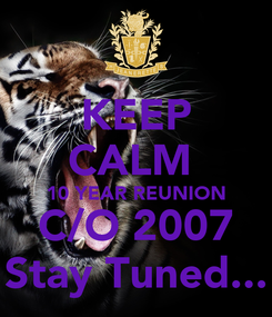Poster: KEEP CALM  10 YEAR REUNION C/O 2007 Stay Tuned...