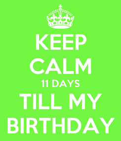 Poster: KEEP CALM 11 DAYS TILL MY BIRTHDAY