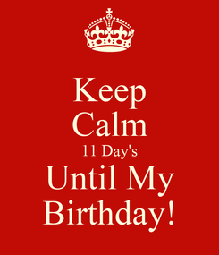 Poster: Keep Calm 11 Day's Until My Birthday!